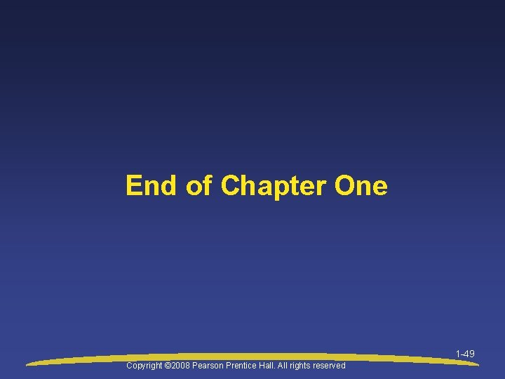 End of Chapter One 1 -49 Copyright © 2008 Pearson Prentice Hall. All rights