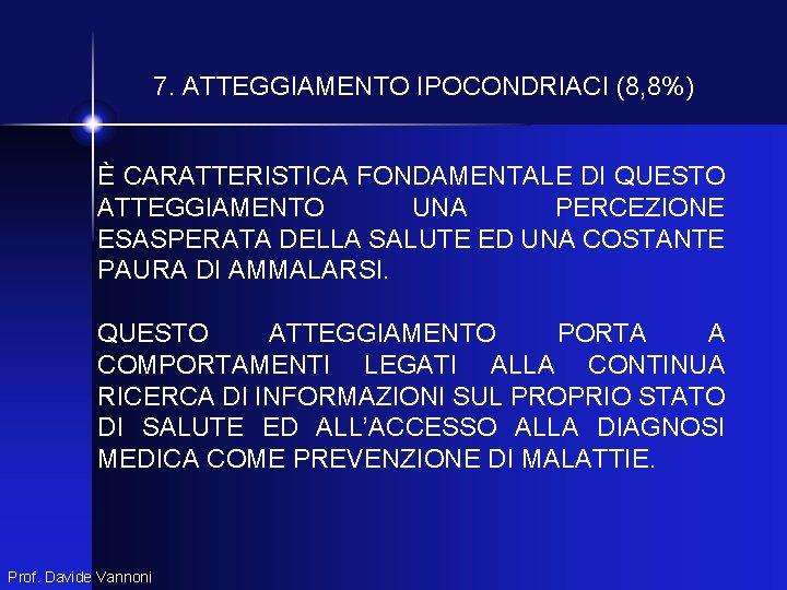 7. ATTEGGIAMENTO IPOCONDRIACI (8, 8%) È CARATTERISTICA FONDAMENTALE DI QUESTO ATTEGGIAMENTO UNA PERCEZIONE ESASPERATA