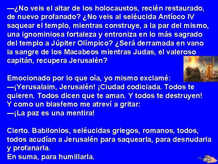 —¿No veis el altar de los holocaustos, recién restaurado, de nuevo profanado? ¿No veis