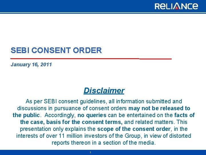 SEBI CONSENT ORDER January 16, 2011 Disclaimer As per SEBI consent guidelines, all information