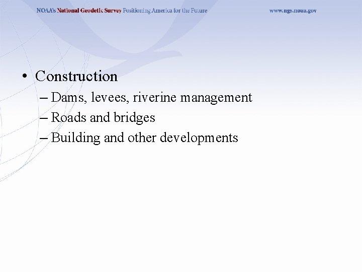 • Construction – Dams, levees, riverine management – Roads and bridges – Building
