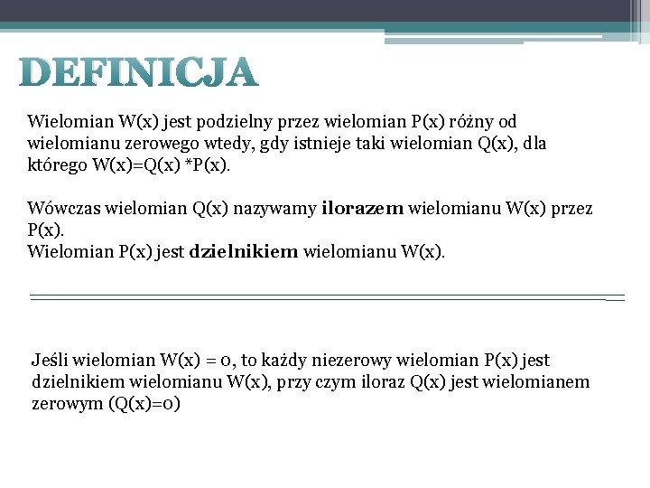 DEFINICJA Wielomian W(x) jest podzielny przez wielomian P(x) różny od wielomianu zerowego wtedy, gdy