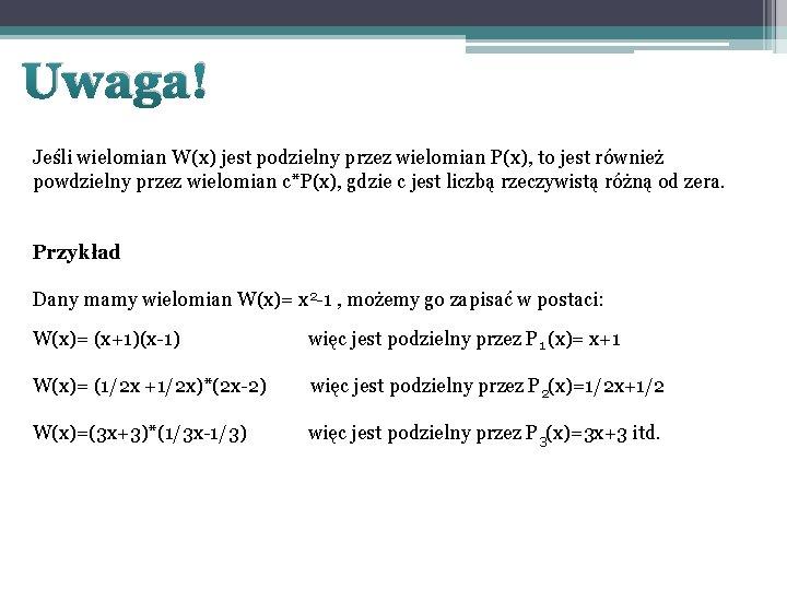Uwaga! Jeśli wielomian W(x) jest podzielny przez wielomian P(x), to jest również powdzielny przez
