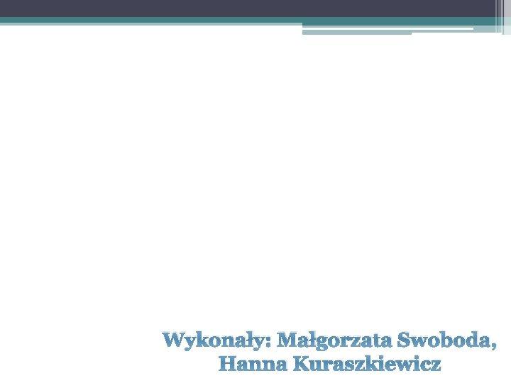 Wykonały: Małgorzata Swoboda, Hanna Kuraszkiewicz