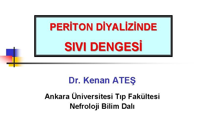 PERİTON DİYALİZİNDE SIVI DENGESİ Dr. Kenan ATEŞ Ankara Üniversitesi Tıp Fakültesi Nefroloji Bilim Dalı