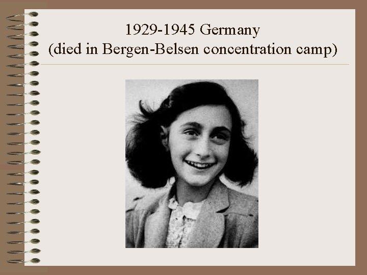 1929 -1945 Germany (died in Bergen-Belsen concentration camp)