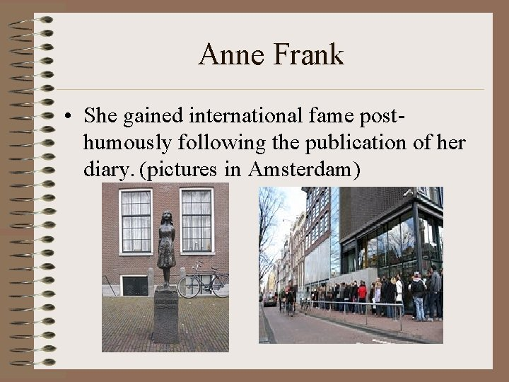 Anne Frank • She gained international fame posthumously following the publication of her diary.