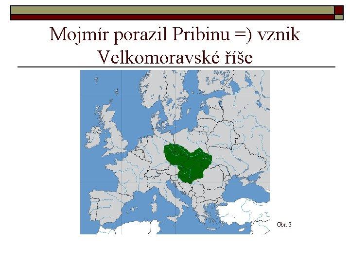 Mojmír porazil Pribinu =) vznik Velkomoravské říše Obr. 3