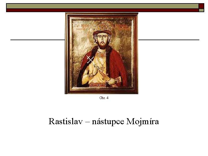 Obr. 4 Rastislav – nástupce Mojmíra