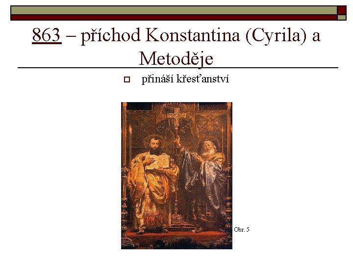 863 – příchod Konstantina (Cyrila) a Metoděje o přináší křesťanství Obr. 5