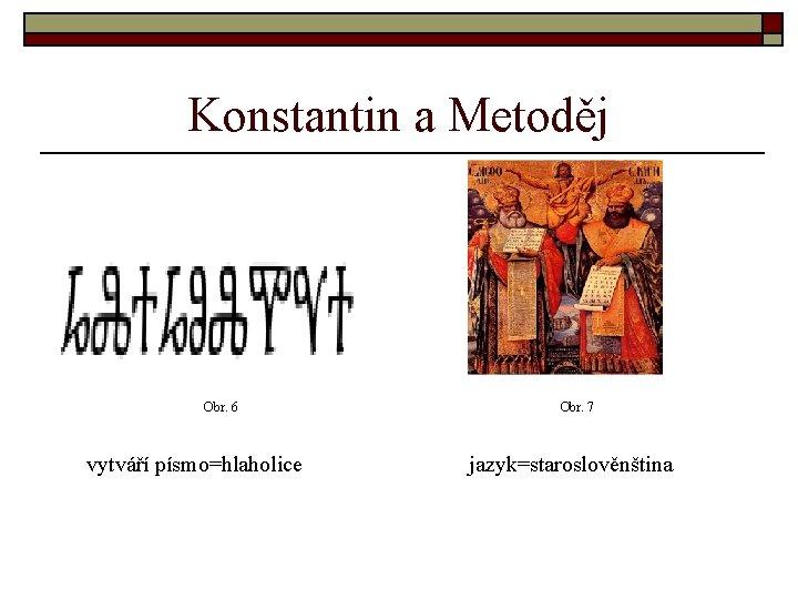 Konstantin a Metoděj Obr. 6 Obr. 7 vytváří písmo=hlaholice jazyk=staroslověnština