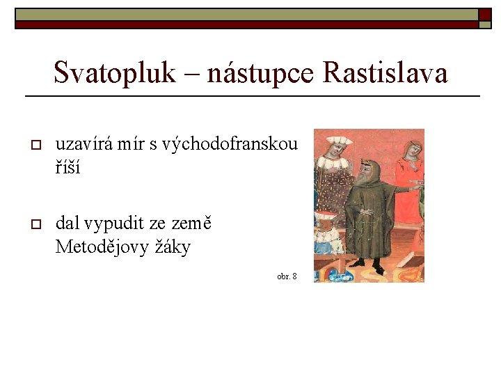 Svatopluk – nástupce Rastislava o uzavírá mír s východofranskou říší o dal vypudit ze