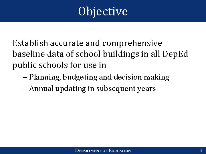 Objective Establish accurate and comprehensive baseline data of school buildings in all Dep. Ed