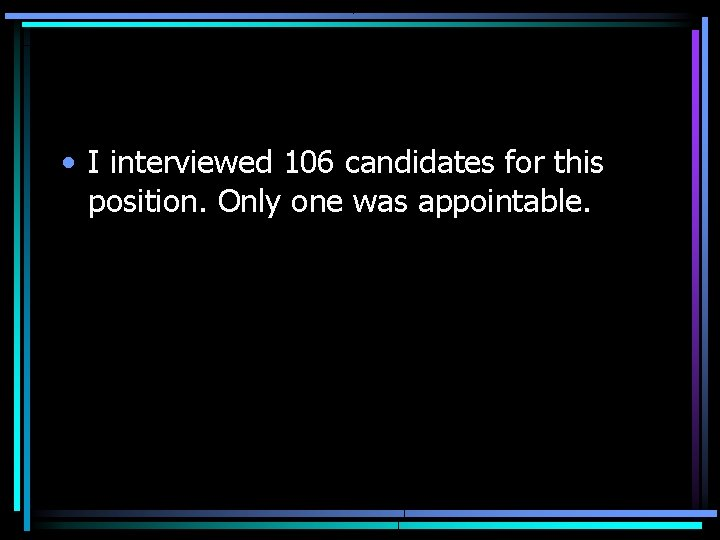• I interviewed 106 candidates for this position. Only one was appointable.