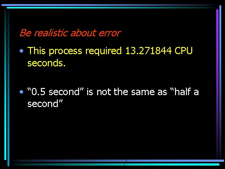 """Be realistic about error • This process required 13. 271844 CPU seconds. • """""""