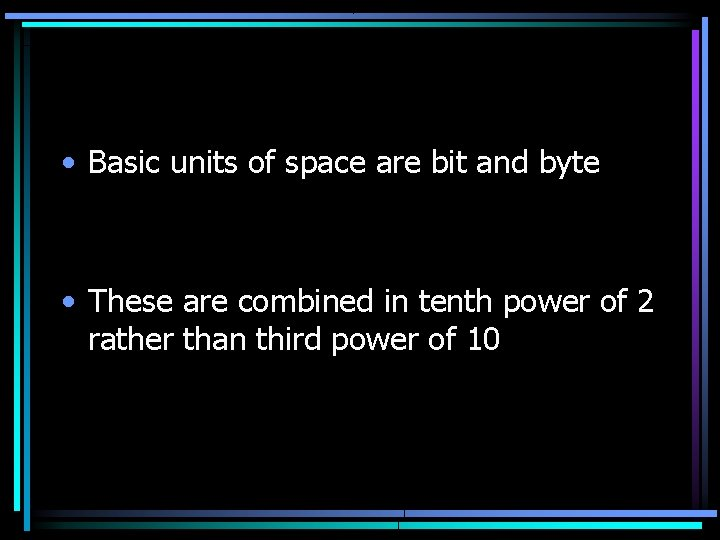 • Basic units of space are bit and byte • These are combined