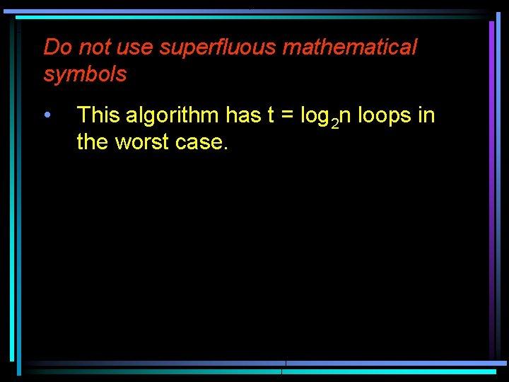 Do not use superfluous mathematical symbols • This algorithm has t = log 2