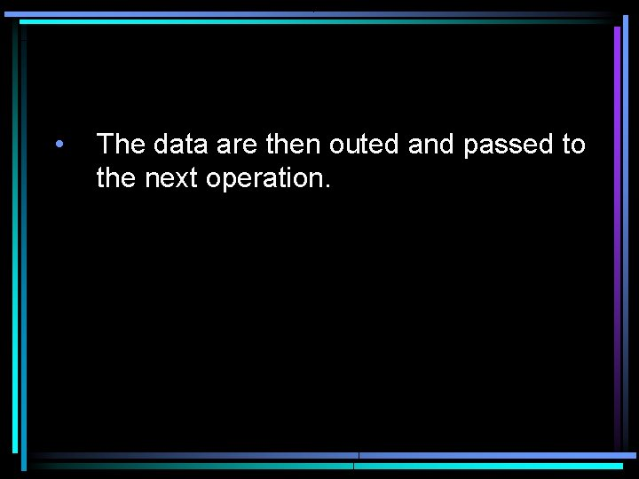• The data are then outed and passed to the next operation.