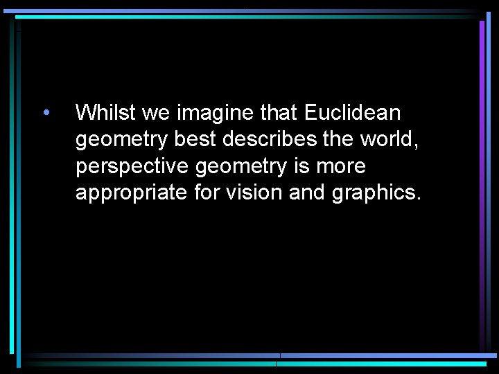 • Whilst we imagine that Euclidean geometry best describes the world, perspective geometry