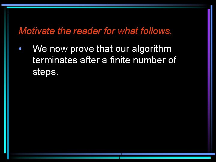 Motivate the reader for what follows. • We now prove that our algorithm terminates