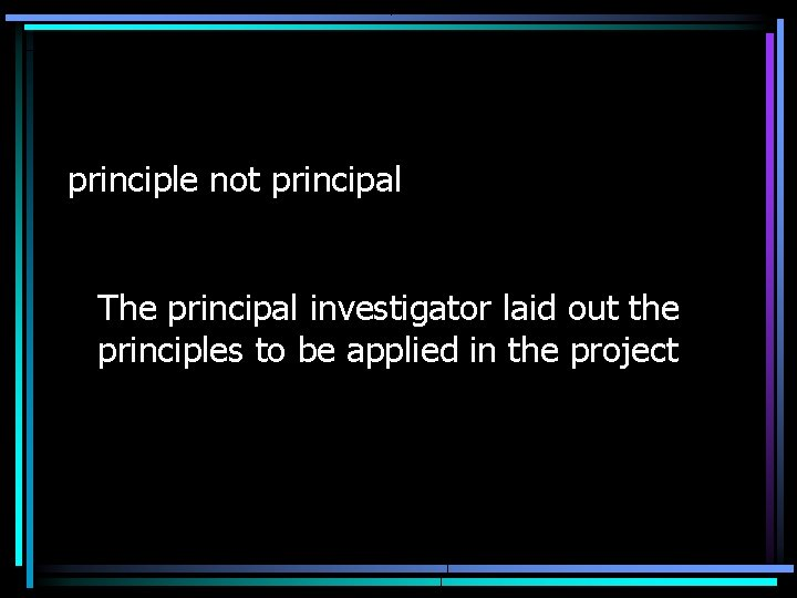 principle not principal The principal investigator laid out the principles to be applied in