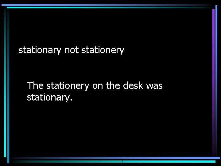 stationary not stationery The stationery on the desk was stationary.
