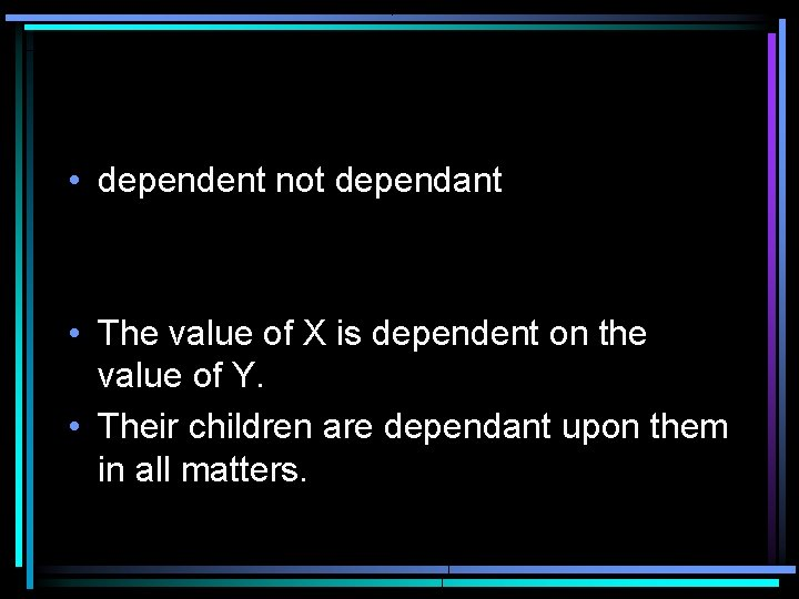 • dependent not dependant • The value of X is dependent on the