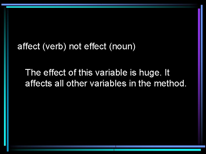 affect (verb) not effect (noun) The effect of this variable is huge. It affects
