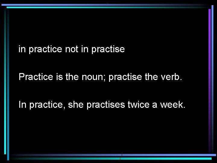in practice not in practise Practice is the noun; practise the verb. In practice,