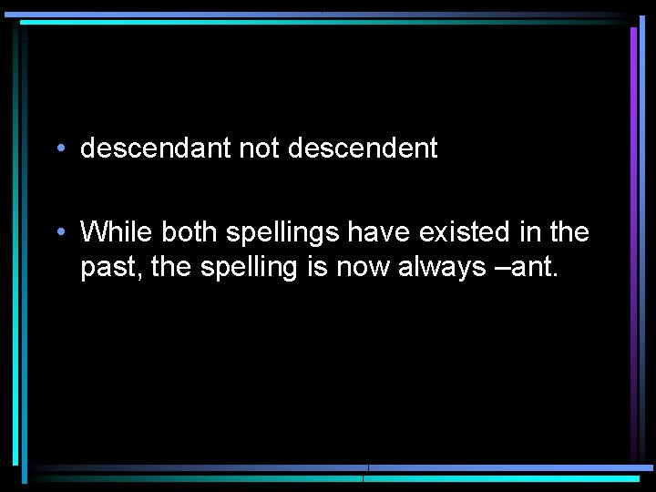 • descendant not descendent • While both spellings have existed in the past,