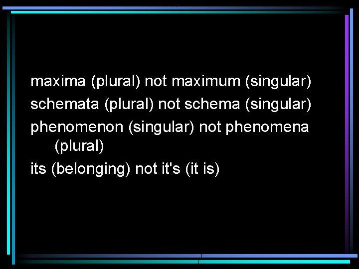 maxima (plural) not maximum (singular) schemata (plural) not schema (singular) phenomenon (singular) not phenomena