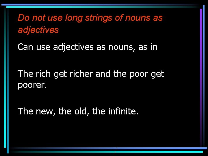 Do not use long strings of nouns as adjectives Can use adjectives as nouns,