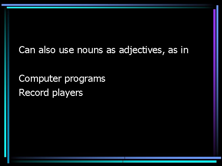 Can also use nouns as adjectives, as in Computer programs Record players