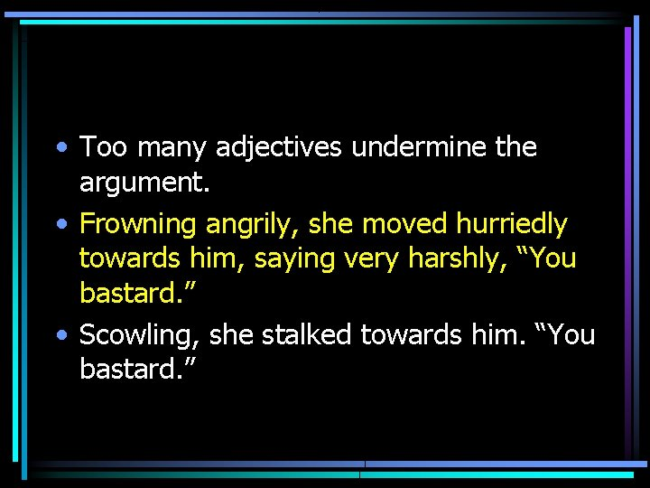 • Too many adjectives undermine the argument. • Frowning angrily, she moved hurriedly