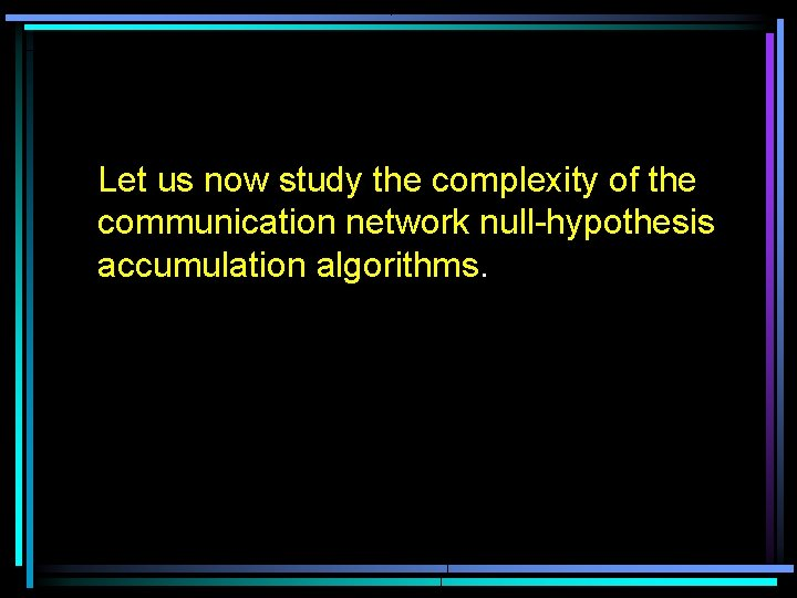 Let us now study the complexity of the communication network null-hypothesis accumulation algorithms.
