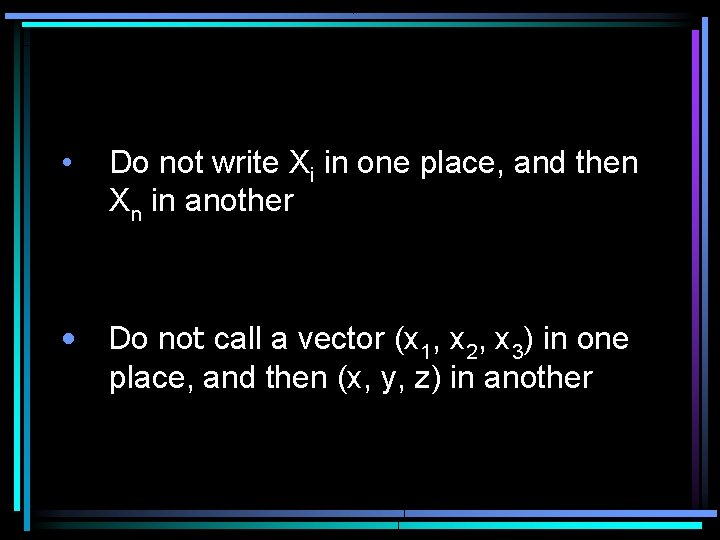 • Do not write Xi in one place, and then Xn in another