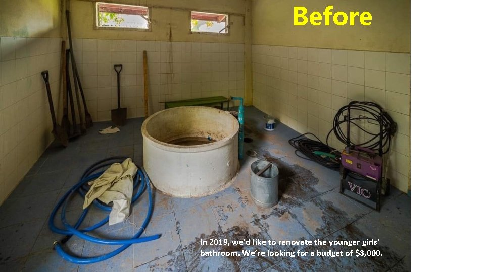 Before In 2019, we'd like to renovate the younger girls' bathroom. We're looking for