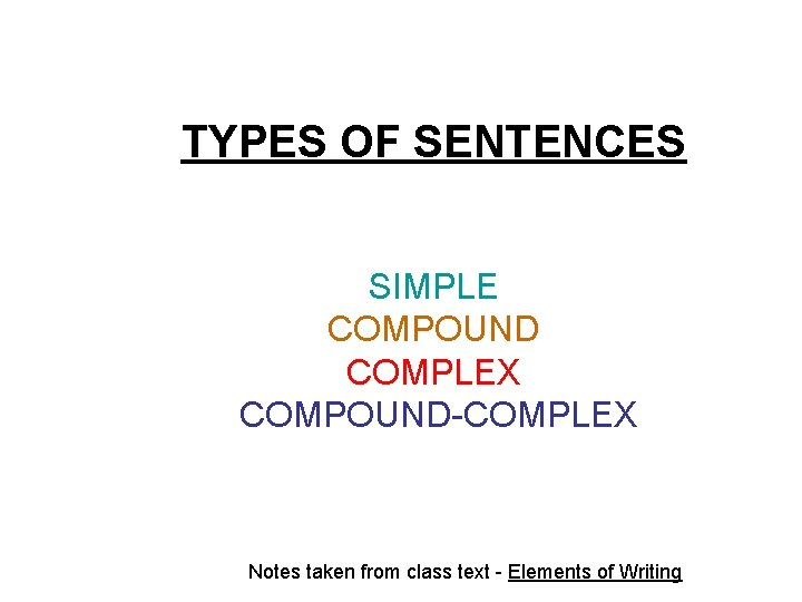 TYPES OF SENTENCES SIMPLE COMPOUND COMPLEX COMPOUND-COMPLEX Notes taken from class text - Elements