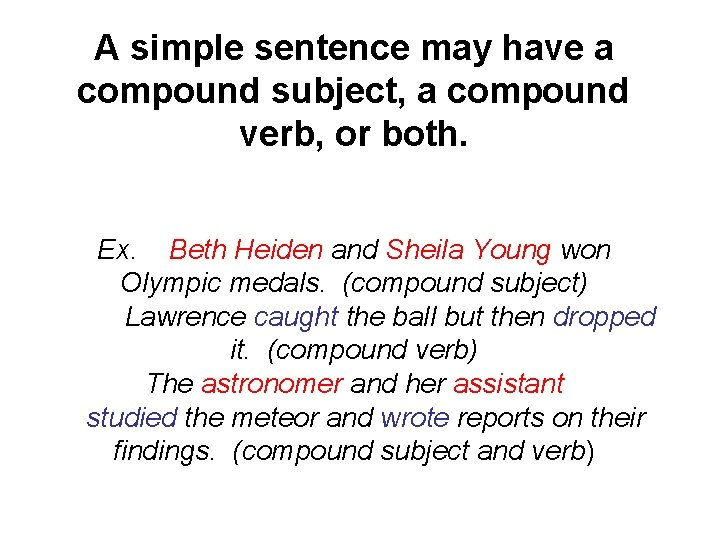 A simple sentence may have a compound subject, a compound verb, or both. Ex.