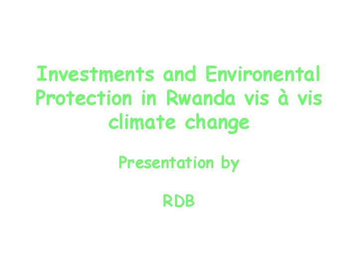Investments and Environental Protection in Rwanda vis à vis climate change Presentation by RDB