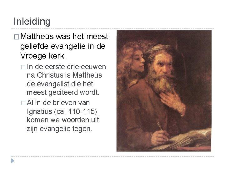 Inleiding � Mattheüs was het meest geliefde evangelie in de Vroege kerk. � In