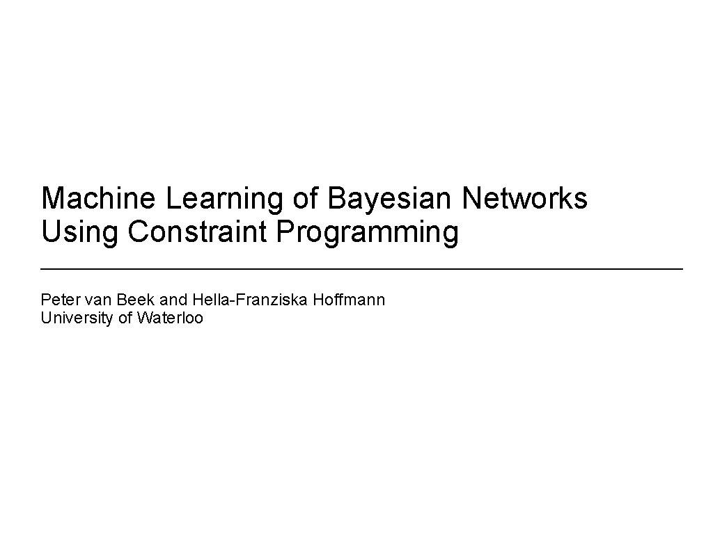 Machine Learning of Bayesian Networks Using Constraint Programming Peter van Beek and Hella-Franziska Hoffmann