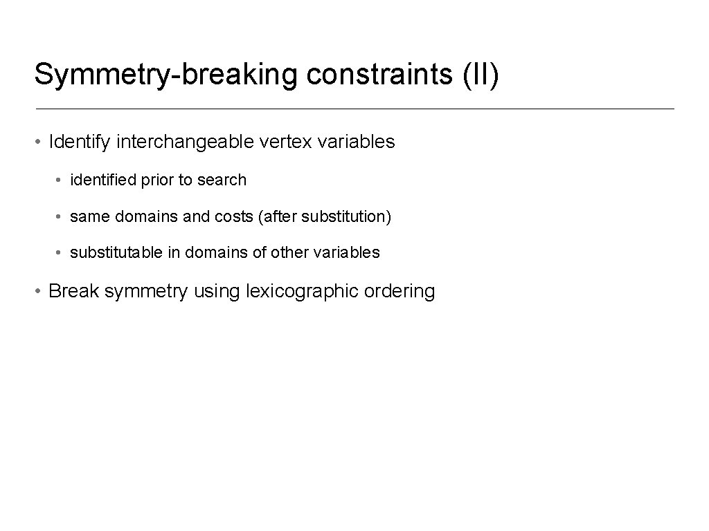 Symmetry-breaking constraints (II) • Identify interchangeable vertex variables • identified prior to search •
