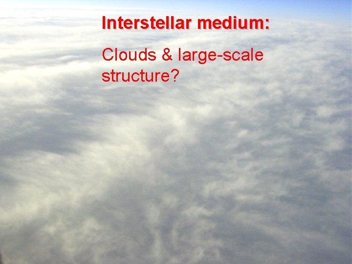 Interstellar medium: Clouds & large-scale structure?