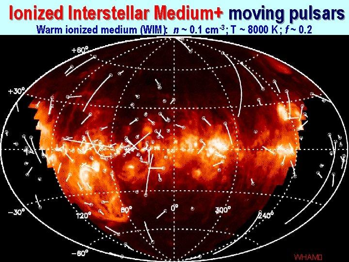 Ionized Interstellar Medium+ moving pulsars Warm ionized medium (WIM): n ~ 0. 1 cm-3;