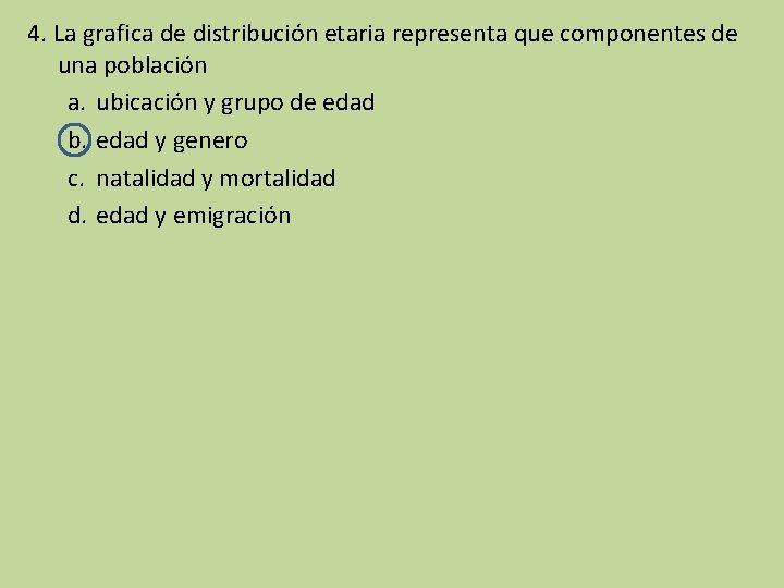 4. La grafica de distribución etaria representa que componentes de una población a. ubicación
