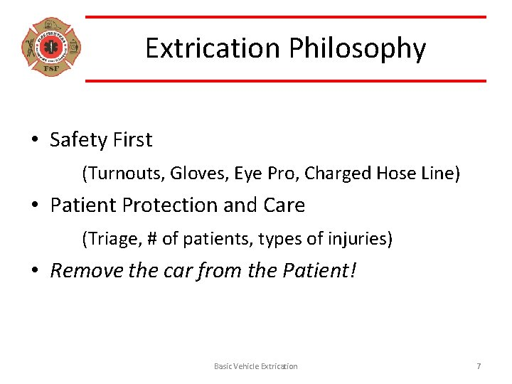 Extrication Philosophy • Safety First (Turnouts, Gloves, Eye Pro, Charged Hose Line) • Patient