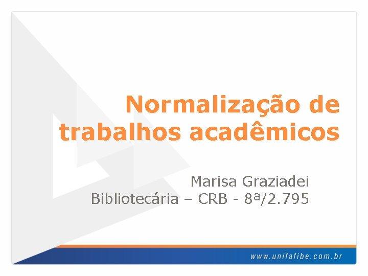 Normalização de trabalhos acadêmicos Marisa Graziadei Bibliotecária – CRB - 8ª/2. 795