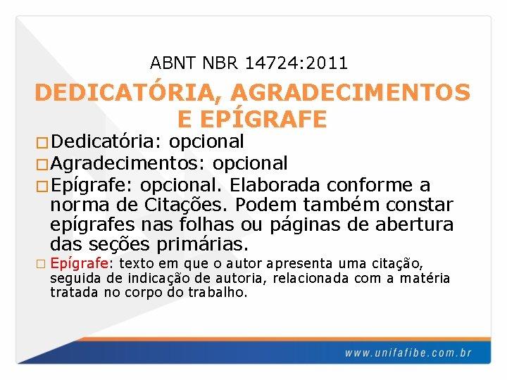 ABNT NBR 14724: 2011 DEDICATÓRIA, AGRADECIMENTOS E EPÍGRAFE �Dedicatória: opcional �Agradecimentos: opcional �Epígrafe: opcional.