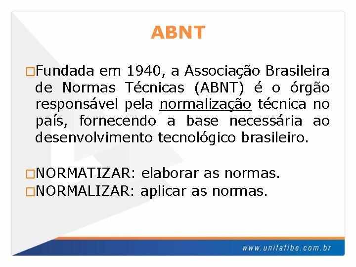 ABNT �Fundada em 1940, a Associação Brasileira de Normas Técnicas (ABNT) é o órgão